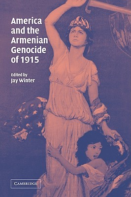 America and the Armenian Genocide of 1915 by Jay Murray Winter