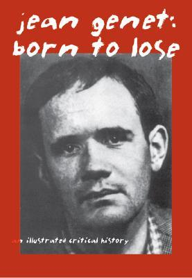 Jean Genet: Born to Lose: An Illustrated Critical History