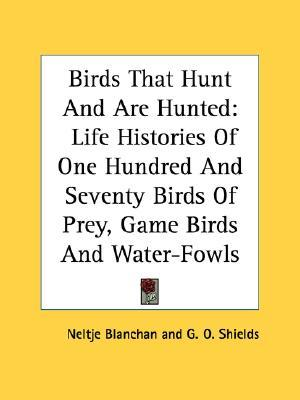 Birds That Hunt And Are Hunted: Life Histories Of One Hundred And Seventy Birds Of Prey, Game Birds And Water-Fowls