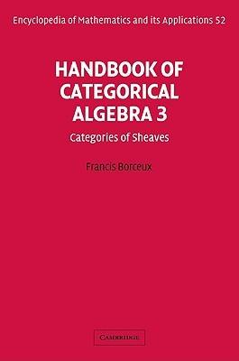 Handbook Of Categorical Algebra: Volume 3, Sheaf Theory (Encyclopedia Of Mathematics And Its Applications) (V. 3)