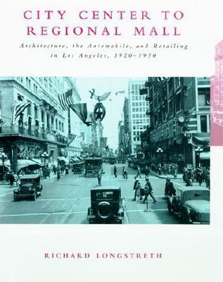 City Center to Regional Mall: Architecture, the Automobile, and Retailing in Los Angeles, 1920-1950
