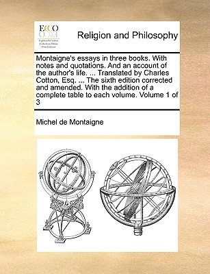 Montaigne's Essays in Three Books. with Notes and Quotations. and an Account of the Author's Life. ... Translated by Charles Cotton, Esq. ... the Sixth Edition Corrected and Amended. with the Addition of a Complete Table to Each Volume. Volume 1 of 3