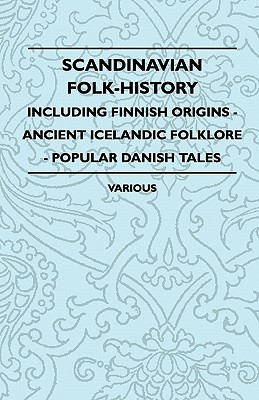 Scandinavian Folk-History - Including Finnish Origins - Ancient Icelandic Folklore - Popular Danish Tales