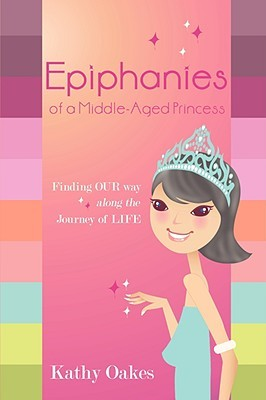 Epiphanies of a Middle-Aged Princess by Kathy Glasgow Oakes