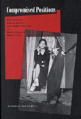 Compromised Positions: Prostitution, Public Health, and Gender Politics in Revolutionary Mexico City