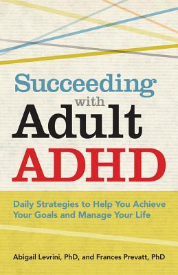 Succeeding with Adult ADHD: Daily Strategies to Help You Achieve Your Goals and Manage Your Life