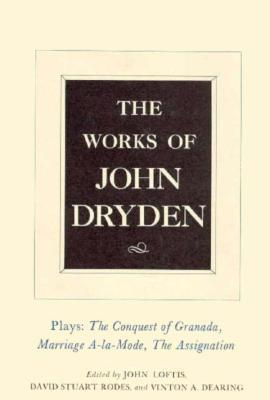 The Works of John Dryden, Volume XI: Plays: The Conquest of Granada, Part I and Part II; Marriage-à-la-Mode and The Assignation: Or, Love in a Nunnery