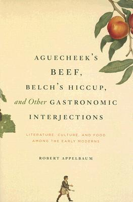 Aguecheek's Beef, Belch's Hiccup, and Other Gastronomic Interjections: Literature, Culture, and Food Among the Early Moderns