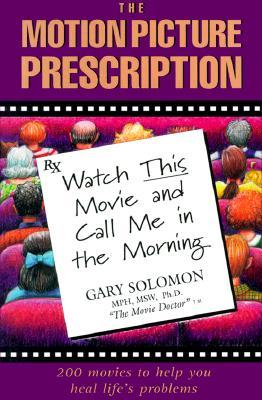 The Motion Picture Prescription: Watch This Movie and Call Me in the Morning: 200 Movies to Help You Heal Life's Problems