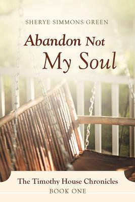 Abandon Not My Soul: The Timothy House Chronicles: Book One