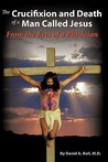 The Crucifixion and Death of a Man Called Jesus: From the Eyes of a Physician