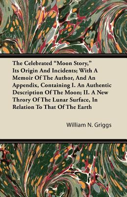 """The Celebrated """"Moon Story,"""" Its Origin And Incidents; With A Memoir Of The Author, And An Appendix, Containing I. An Authentic Description Of The Moon; II. A New Throry Of The Lunar Surface, In Relation To That Of The Earth"""