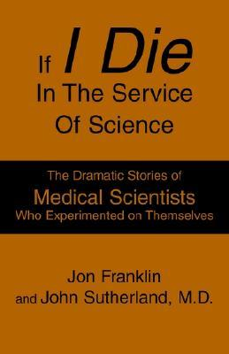If I Die In The Service Of Science: The Dramatic Stories of Medical Scientists Who Experimented on Themselves