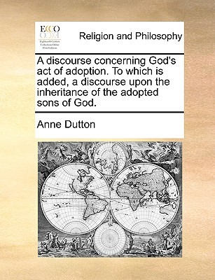 A Discourse Concerning God's Act of Adoption. to Which Is Added, a Discourse Upon the Inheritance of the Adopted Sons of God.