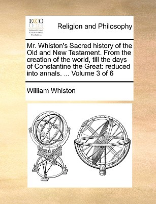 Mr. Whiston's Sacred History of the Old and New Testament. from the Creation of the World, Till the Days of Constantine the Great: Reduced Into Annals. ... Volume 3 of 6