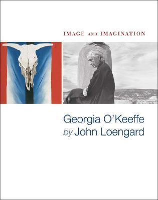 Image and Imagination: Georgia O'keeffe by John Loengard