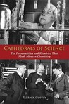 Cathedrals of Science: The Personalities and Rivalries That Made Modern Chemistry