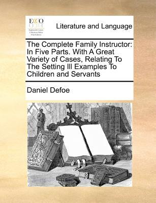 The Complete Family Instructor: In Five Parts. with a Great Variety of Cases, Relating to the Setting Ill Examples to Children and Servants