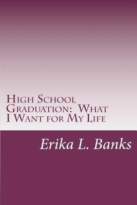 High School Graduation: What I Want for My Life: A Guide for Students Graduating High School Without a Plan