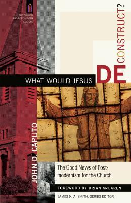 What Would Jesus Deconstruct? by John D. Caputo
