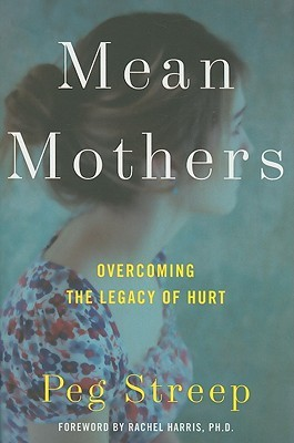 Mean Mothers: Overcoming the Legacy of Hurt by Peg Streep