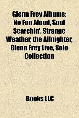 Glenn Frey Albums: No Fun Aloud, Soul Searchin', Strange Weather, the Allnighter, Glenn Frey Live, Solo Collection