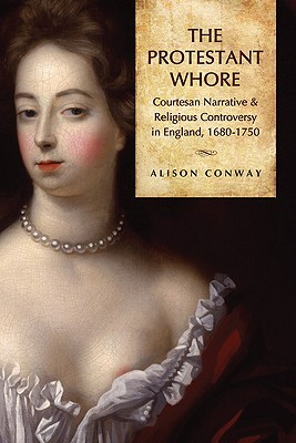 The Protestant Whore: Courtesan Narrative and Religious Controversy in England, 1680-1750