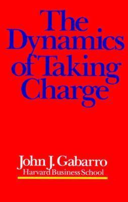 The Dynamics of Taking Charge by John J. Gabarro