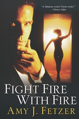 Fight Fire with Fire by Amy J. Fetzer