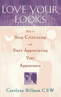 Love Your Looks: How to Stop Criticizing and Start Appreciating Your Appearance por Carolynn Hillman FB2 MOBI EPUB