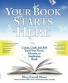 Your Book Starts Here: Create, Craft, and Sell Your First Novel, Memoir, or Nonfiction Book
