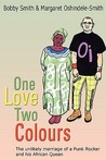 One Love Two Colours: The Unlikely Marriage of a Punk Rocker and His African Queen. Bobby Smith and Margaret Oshindele-Smith