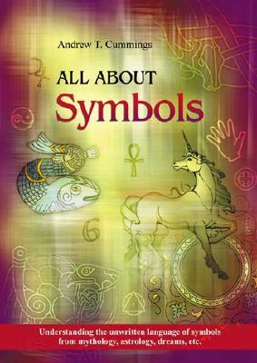 All About Symbols: Understanding The Unwritten Language of Symbols from Mythology, Astrology, Dreams, Etc.