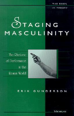 Staging Masculinity: The Rhetoric of Performance in the Roman World