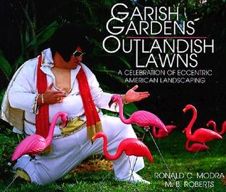 Garish Gardens Outlandish Lawns: A Celebration of Eccentric American Landscaping
