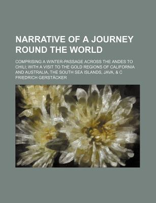Narrative of a Journey Round the World; Comprising a Winter-Passage Across the Andes to Chili with a Visit to the Gold Regions of California and Australia, the South Sea Islands, Java, & C