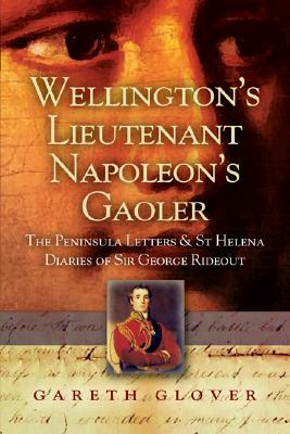 Wellington's Lieutenant Napoleon's Gaoler: The Peninsula Letters and St Helena Diaries of Sir George Rideout Bingham