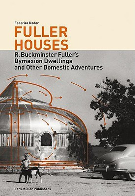 Fuller Houses: R. Buckminster Fuller's Dymaxion Dwellings and Other Domestic Adventures