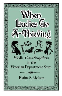 When Ladies Go A-Thieving: Middle-Class Shoplifters in the Victorian Department Store