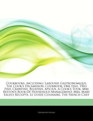 Articles on Cookbooks, Including: Larousse Gastronomique, the Cook's Decameron, Cookbook, One Fish, Two Fish, Crawfish, Bluefish, Apicius, a Cook's Tour, Mrs Beeton's Book of Household Management, Mrs. Mary Eales's Receipts