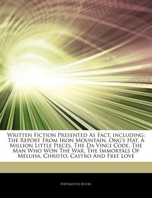 Articles on Written Fiction Presented as Fact, Including: The Report from Iron Mountain, Ong's Hat, a Million Little Pieces, the Da Vinci Code, the Man Who Won the War, the Immortals of Meluha, Christo, Castro and Free Love