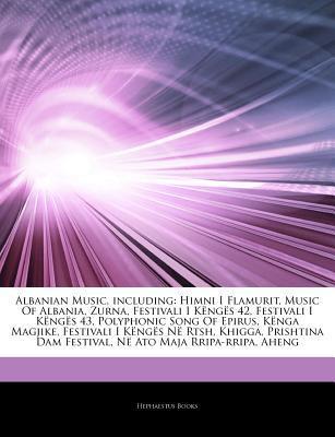 Articles on Albanian Music, Including: Himni I Flamurit, Music of Albania, Zurna, Festivali I K Ng S 42, Festivali I K Ng S 43, Polyphonic Song of Epirus, K Nga Magjike, Festivali I K Ng S N Rtsh, Khigga, Prishtina Dam Festival