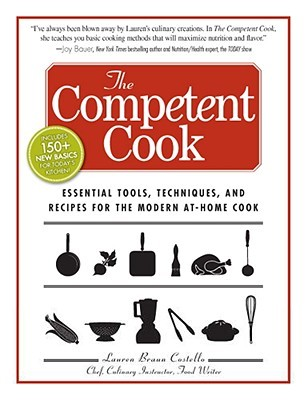 Lauren Braun Costello: The Competent Cook: Essential Tools, Techniques, and Recipes for the Modern At-Home Cook