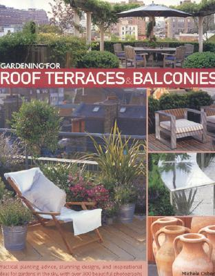 Gardening for Roof Terraces & Balconies: Practical Planting Advice, Stunning Designs, and Inspirational Ideas for Gardens in the Sky, with Over 300 Beautiful Photographs