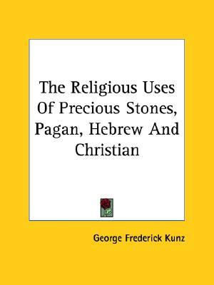 The Religious Uses of Precious Stones, Pagan, Hebrew and Christian