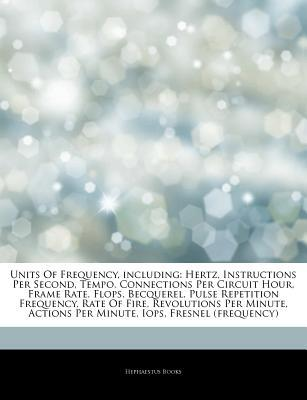 Articles on Units of Frequency, Including: Hertz, Instructions Per Second, Tempo, Connections Per Circuit Hour, Frame Rate, Flops, Becquerel, Pulse Repetition Frequency, Rate of Fire, Revolutions Per Minute, Actions Per Minute, Iops