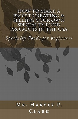 How to Make a Profit Creating & Selling Your Own Specialty Food Products in the USA: Specialty Foods for Beginners