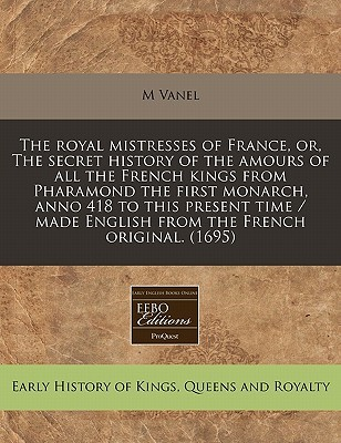 The Royal Mistresses of France, Or, the Secret History of the Amours of All the French Kings from Pharamond the First Monarch, Anno 418 to This Present Time / Made English from the French Original. (1695)