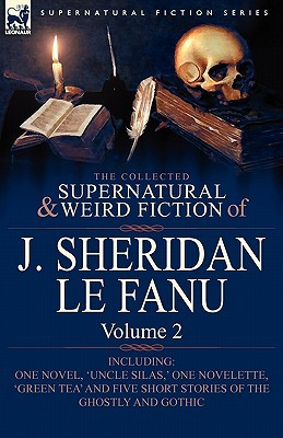 The Collected Supernatural and Weird Fiction of J. Sheridan Le Fanu: Volume 2-Including One Novel, 'Uncle Silas, ' One Novelette, 'Green Tea' and Five
