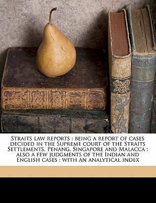 Straits Law Reports: Being a Report of Cases Decided in the Supreme Court of the Straits Settlements, Penang, Singapore and Malacca: Also a Few Judgments of the Indian and English Cases: With an Analytical Index